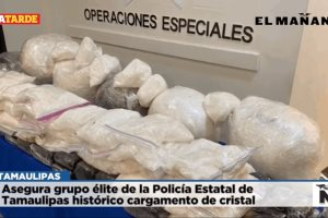 Asegura grupo élite de la Policía Estatal de Tamaulipas histórico cargamento de cristal