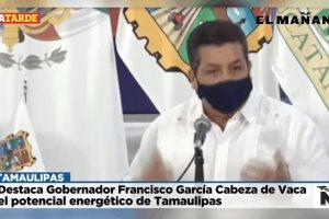Destaca Gobernador Francisco García Cabeza de Vaca el potencial energético de Tamaulipas