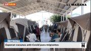 Esperan vacunas anti-Covid para migrantes